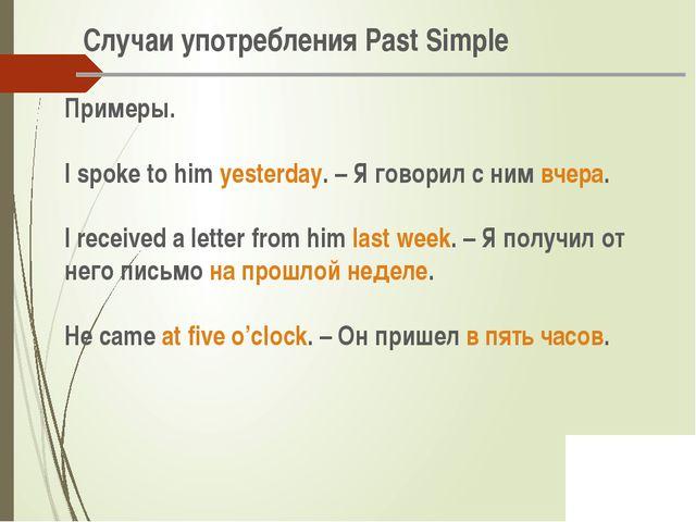 Случаи употребления Past Simple Примеры. I spoke to him yesterday. – Я говор...