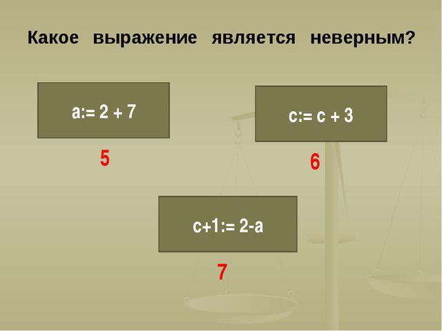 Какое выражение является неверным? а:= 2 + 7 с:= с + 3 с+1:= 2-а 5 6 7