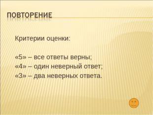 Критерии оценки: «5» – все ответы верны; «4» – один неверный ответ; «3» – два