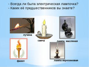 - Всегда ли была электрическая лампочка? - Каких её предшественников вы знает