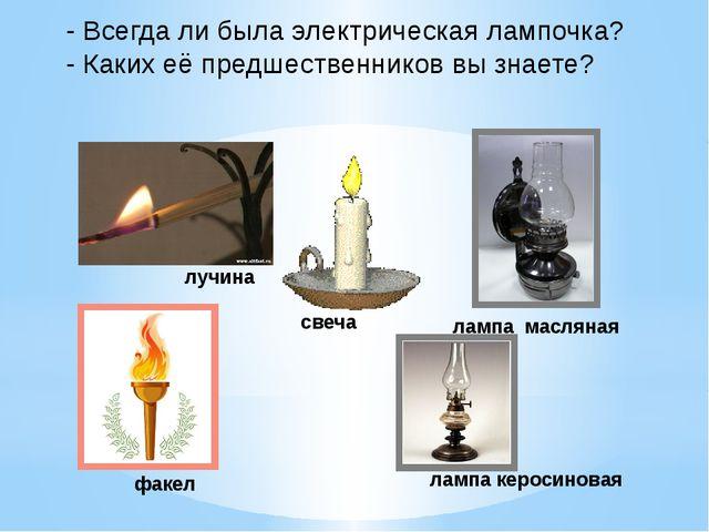 - Всегда ли была электрическая лампочка? - Каких её предшественников вы знает...