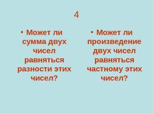 4 Может ли сумма двух чисел равняться разности этих чисел? Может ли произведе
