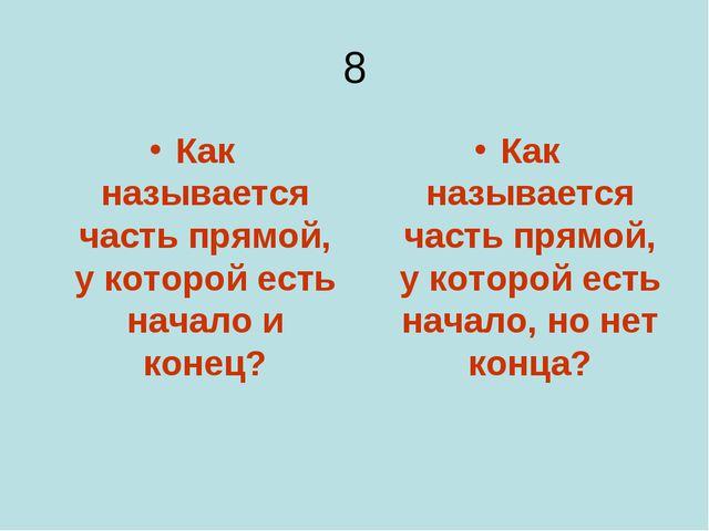 8 Как называется часть прямой, у которой есть начало и конец? Как называется...
