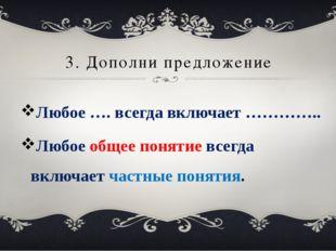 3. Дополни предложение Любое …. всегда включает ………….. Любое общее понятие вс