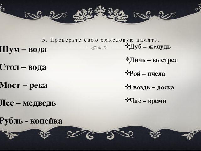 Шум – вода Стол – вода Мост – река Лес – медведь Рубль - копейка 5. Проверьте...