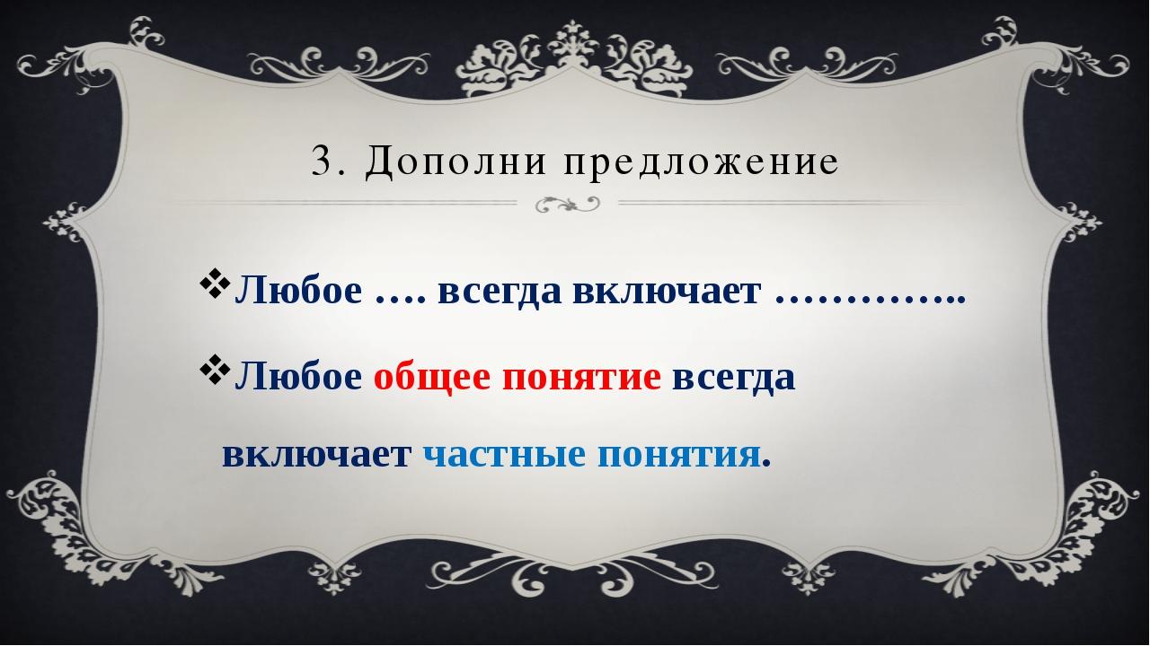 3. Дополни предложение Любое …. всегда включает ………….. Любое общее понятие вс...
