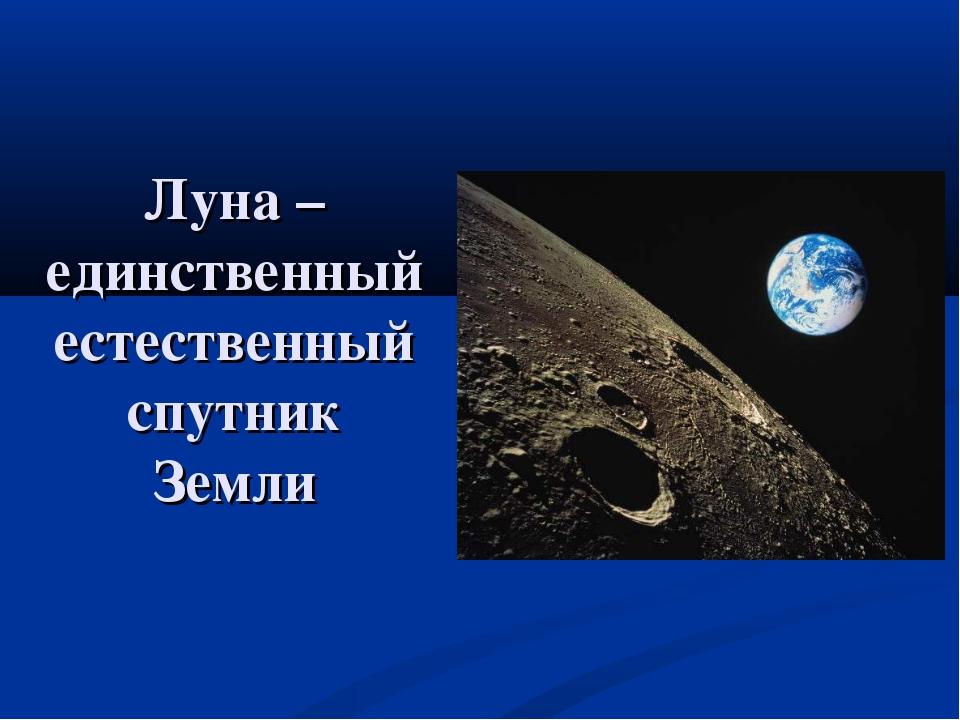 Луна –единственный естественный спутник Земли