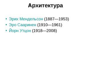 Архитектура Эрих Мендельсон (1887—1953) Эро Сааринен (1910—1961) Йорн Утцон (