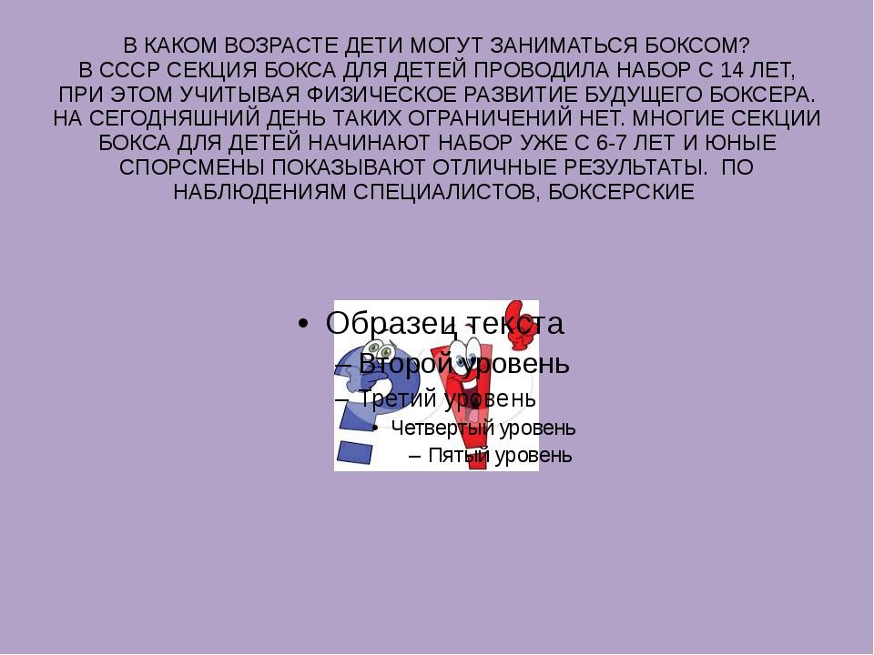 В КАКОМ ВОЗРАСТЕ ДЕТИ МОГУТ ЗАНИМАТЬСЯ БОКСОМ? В СССР СЕКЦИЯ БОКСА ДЛЯ ДЕТЕЙ...