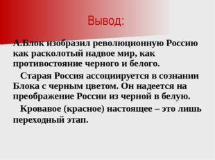 Вывод: А.Блок изобразил революционную Россию как расколотый надвое мир, как п
