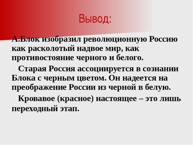 Вывод: А.Блок изобразил революционную Россию как расколотый надвое мир, как п...