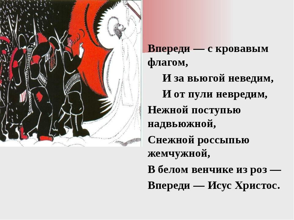 Впереди — с кровавым флагом, И за вьюгой неведим, И от пули невредим, Нежно...