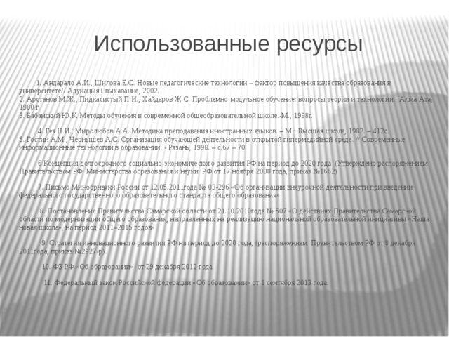 Использованные ресурсы 1. Андарало А.И., Шилова Е.С. Новые педагогические тех...