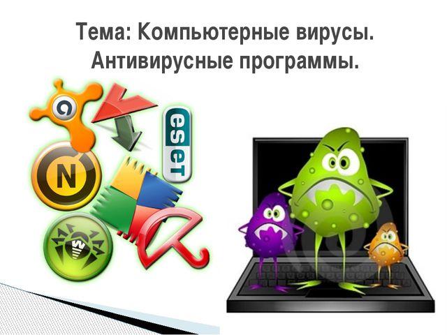 Тема: Компьютерные вирусы. Антивирусные программы. учитель информатики МАОУ С...