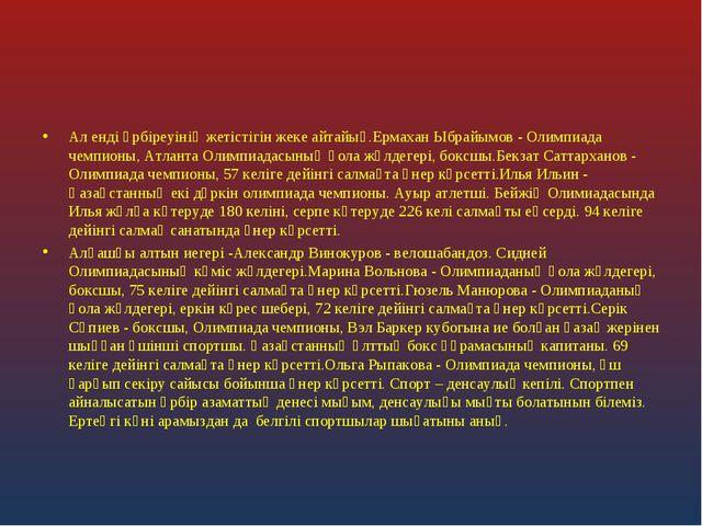 Ал енді әрбіреуінің жетістігін жеке айтайық.Ермахан Ыбрайымов - Олимпиада чем...
