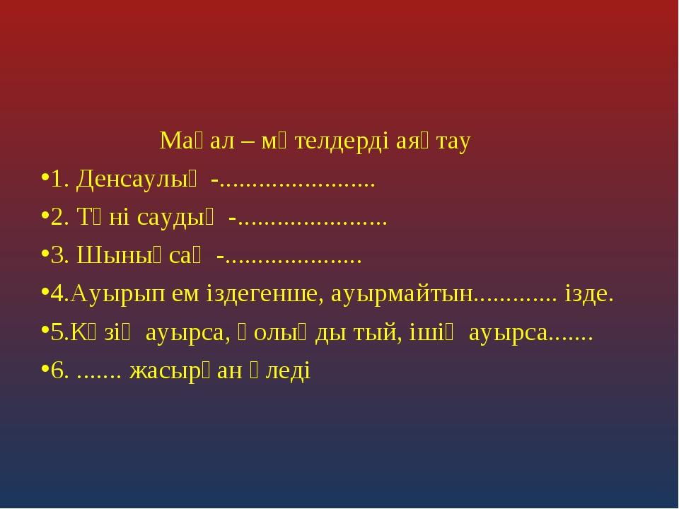 Мақал – мәтелдерді аяқтау 1. Денсаулық -........................ 2. Тәні сау...