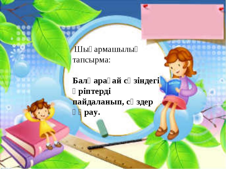 Шығармашылық тапсырма: Балқарағай сөзіндегі әріптерді пайдаланып, сөздер құр...