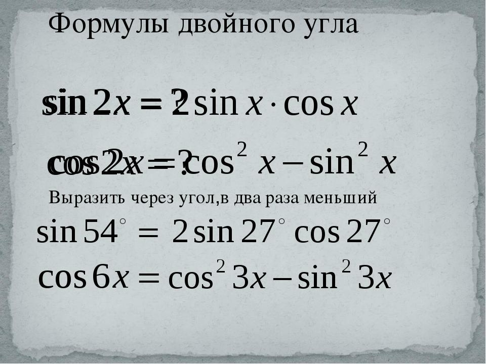 Формулы двойного угла Выразить через угол,в два раза меньший