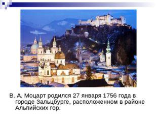 В. А. Моцарт родился 27 января 1756 года в городе Зальцбурге, расположенном в