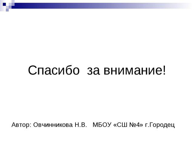 Автор: Овчинникова Н.В. МБОУ «СШ №4» г.Городец Спасибо за внимание!