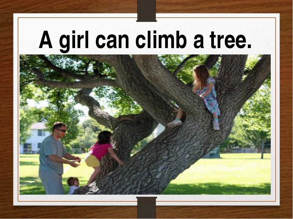 A girl can climb a tree.