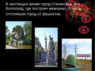 В настоящее время город Сталинград -это Волгоград, где построен мемориал, в