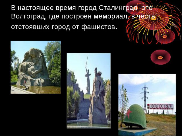 В настоящее время город Сталинград -это Волгоград, где построен мемориал, в...