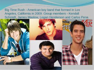 Big Time Rush - American boy band that formed in Los Angeles, California in 2
