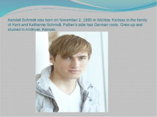 Kendall Schmidt was born on November 2, 1990 in Wichita, Kansas in the family