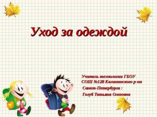 Уход за одеждой Учитель технологии ГБОУ СОШ №128 Калининского р-на Санкт-Пете