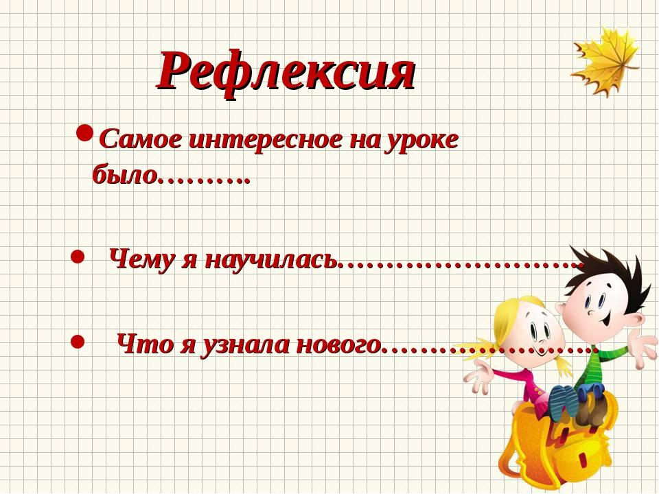 Рефлексия Самое интересное на уроке было………. Чему я научилась…………………….. Что...
