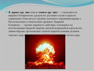 Я́дерное ору́жие(илиа́томное ору́жие)— совокупность ядерныхбоеприпасов,