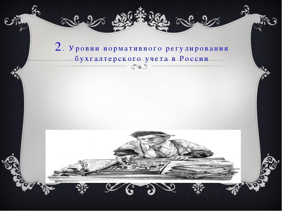 2. Уровни нормативного регулирования бухгалтерского учета в России К норматив...