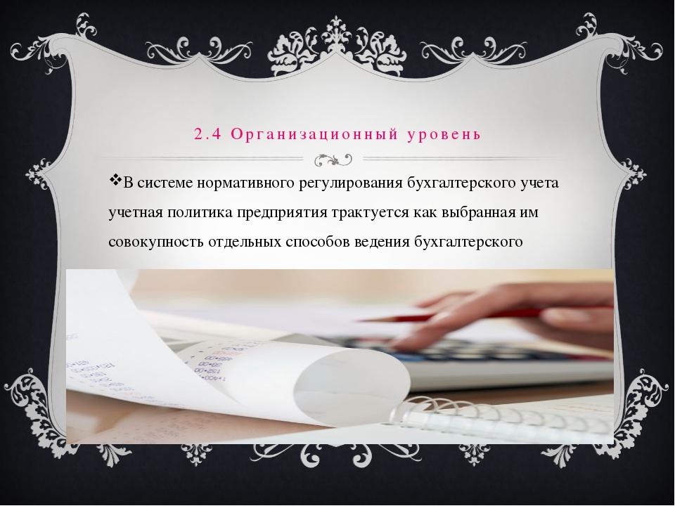 2.4 Организационный уровень В системе нормативного регулирования бухгалтерск...