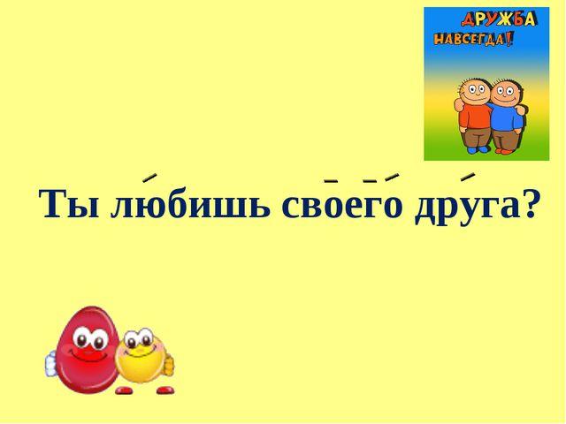 Ты любишь своего друга?