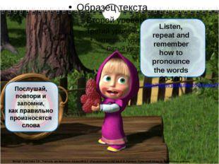 Послушай, повтори и запомни, как правильно произносятся слова Listen, repeat