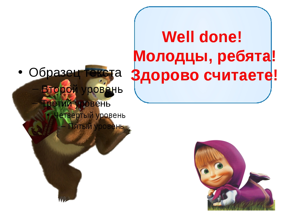 Well done! Молодцы, ребята! Здорово считаете!