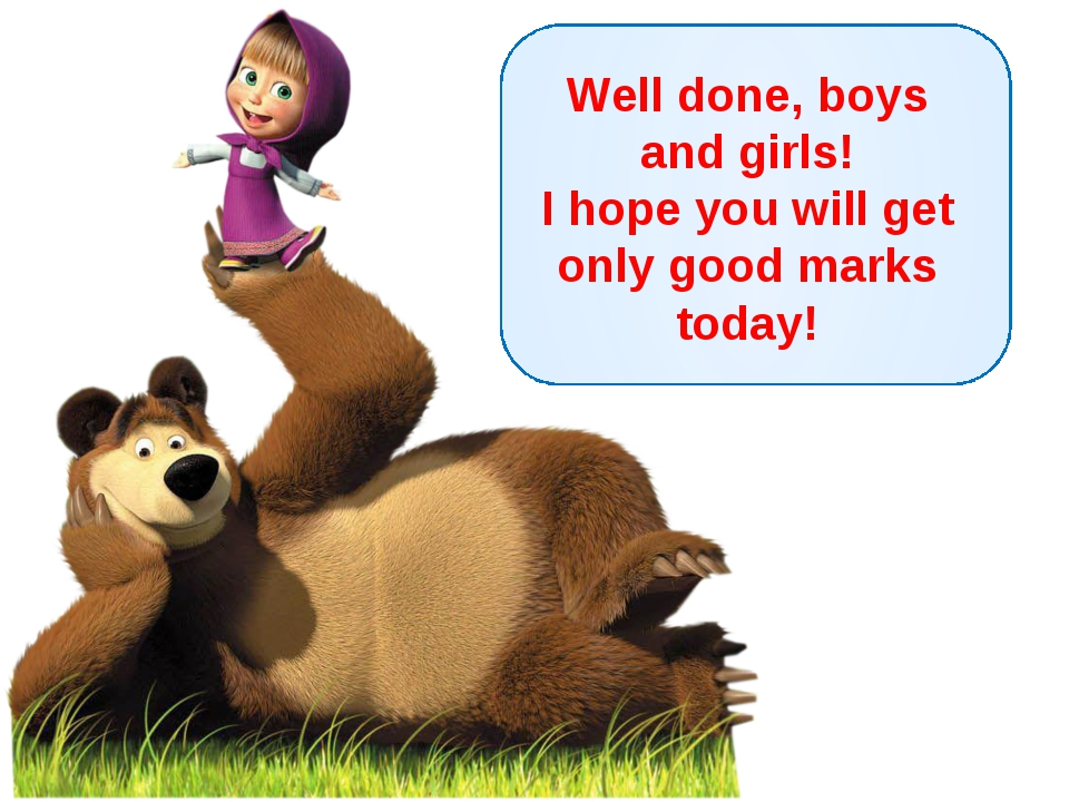 Well done, boys and girls! I hope you will get only good marks today!