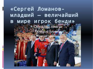 «Сергей Ломанов-младший— величайший вмире игрок бенди»