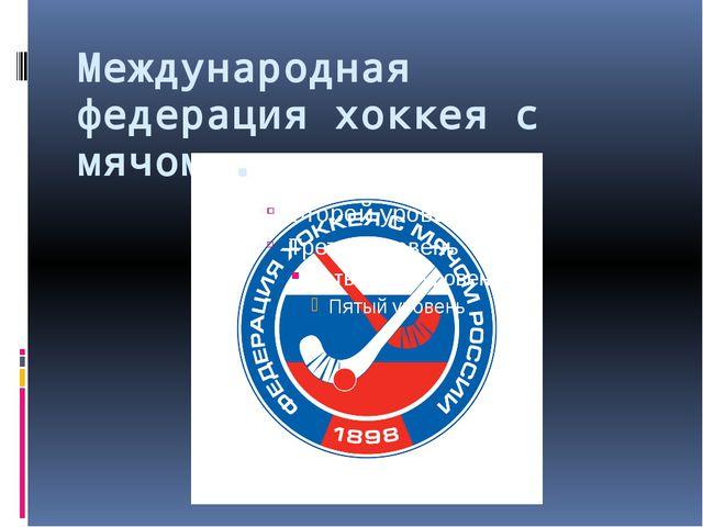 Международная федерация хоккея с мячом