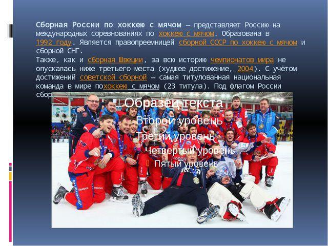 Сборная России по хоккею с мячом— представляет Россию на международных сорев...