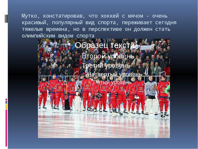 Мутко, констатировав, что хоккей с мячом - очень красивый, популярный вид спо...