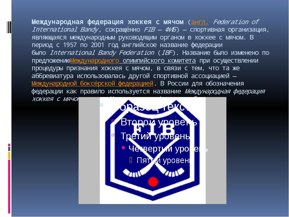 Международная федерация хоккея с мячом(англ.Federation of International Ban...