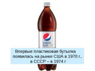 Впервые пластиковая бутылка появилась на рынке США в 1970 г., в СССР – в 197