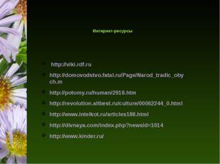 Интернет-ресурсы http://viki.rdf.ru http://domovodstvo.fatal.ru/Page/Narod_t