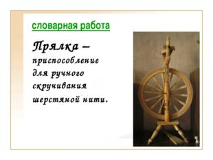 словарная работа Прялка – приспособление для ручного скручивания шерстяной ни