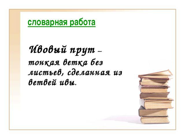 словарная работа Ивовый прут – тонкая ветка без листьев, сделанная из ветвей...