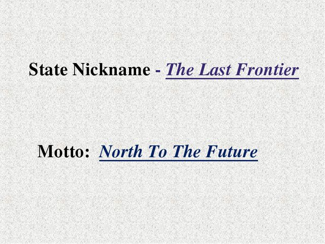 State Nickname - The Last Frontier Motto: North To The Future