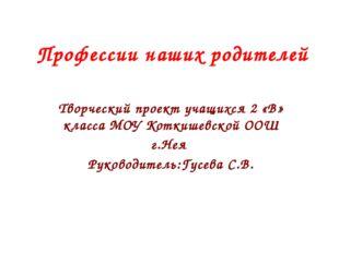 Профессии наших родителей Творческий проект учащихся 2 «В» класса МОУ Коткише