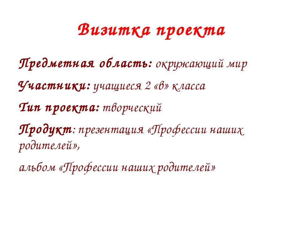 Визитка проекта Предметная область: окружающий мир Участники: учащиеся 2 «в»...